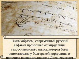 Таким образом, современный русский алфавит произошёл от кириллицы старославя