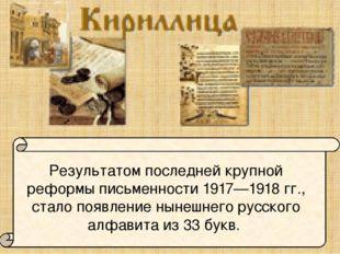 Результатом последней крупной реформы письменности 1917—1918 гг., стало появ