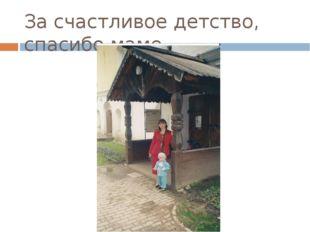 За счастливое детство, спасибо маме…