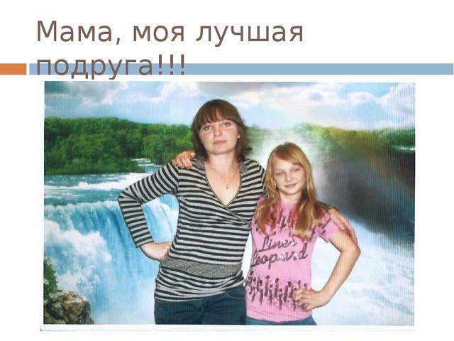 Мама, моя лучшая подруга!!!