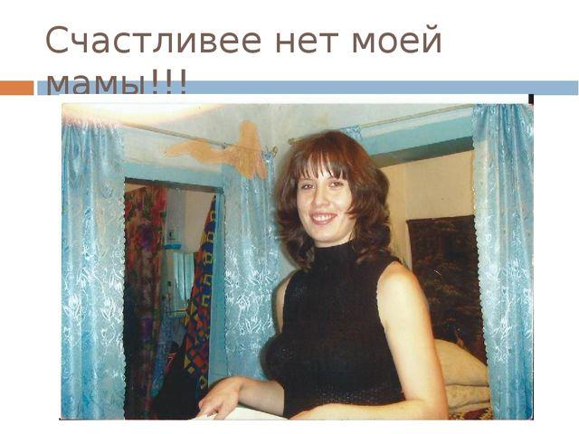 Счастливее нет моей мамы!!!