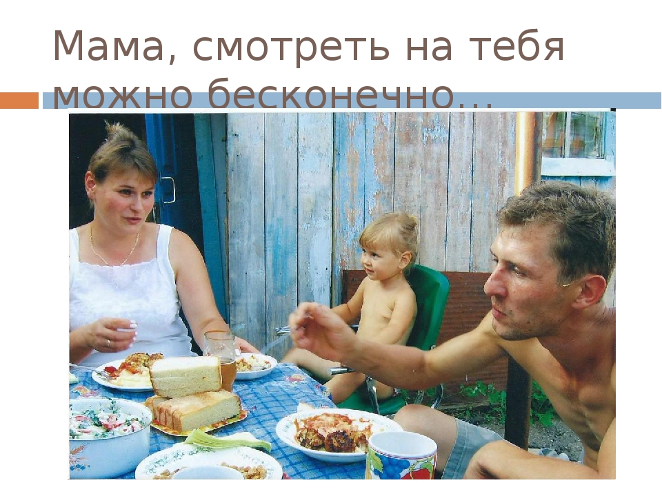 Мама, смотреть на тебя можно бесконечно…