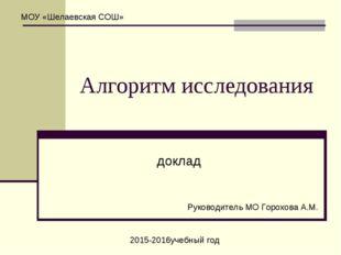 Алгоритм исследования доклад МОУ «Шелаевская СОШ» Руководитель МО Горохова А.