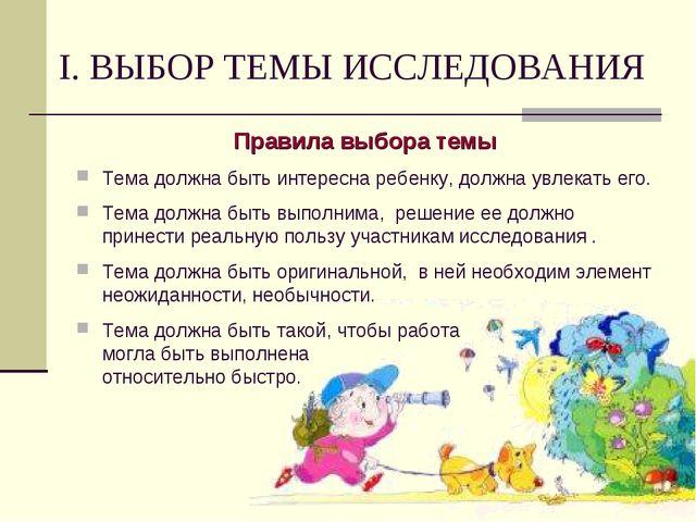 I. ВЫБОР ТЕМЫ ИССЛЕДОВАНИЯ Правила выбора темы Тема должна быть интересна реб...