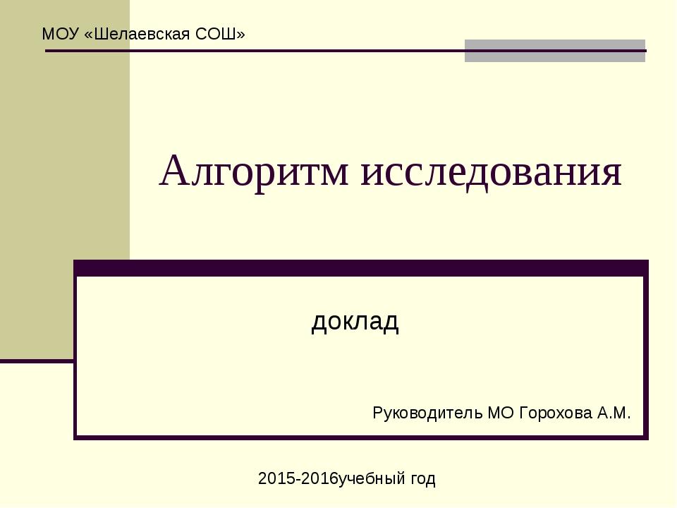 Алгоритм исследования доклад МОУ «Шелаевская СОШ» Руководитель МО Горохова А....