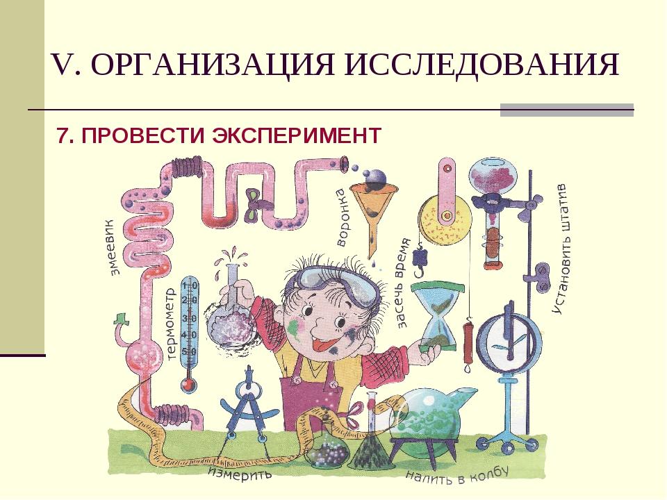 V. ОРГАНИЗАЦИЯ ИССЛЕДОВАНИЯ 7. ПРОВЕСТИ ЭКСПЕРИМЕНТ