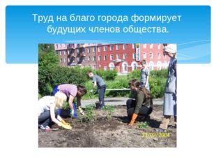 Труд на благо города формирует будущих членов общества.