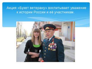 Акция «Букет ветерану» воспитывает уважение к истории России и её участникам.