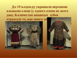 До 19 в.одежду украшали верхними клыками оленя (у одного оленя их всего два).