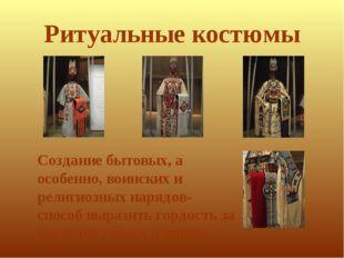 Ритуальные костюмы Создание бытовых, а особенно, воинских и религиозных наряд