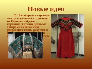 Новые идеи В 19 в. широкая торговля между племенами и торговцы из Европы снаб