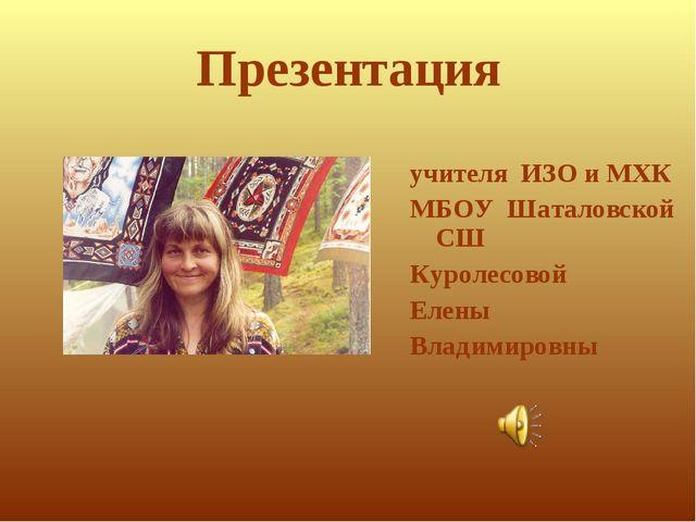 Презентация учителя ИЗО и МХК МБОУ Шаталовской СШ Куролесовой Елены Владимиро...