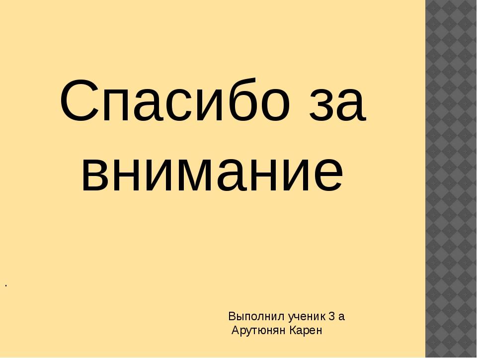 . Спасибо за внимание Выполнил ученик 3 а Арутюнян Карен