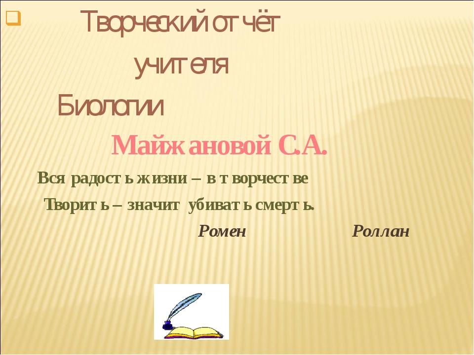 Творческий отчёт учителя Биологии Майжановой С.А. Вся радость жизни – в твор...