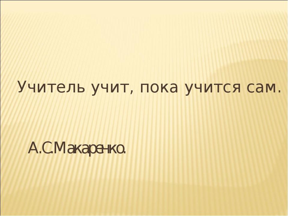 Учитель учит, пока учится сам. А.С.Макаренко.