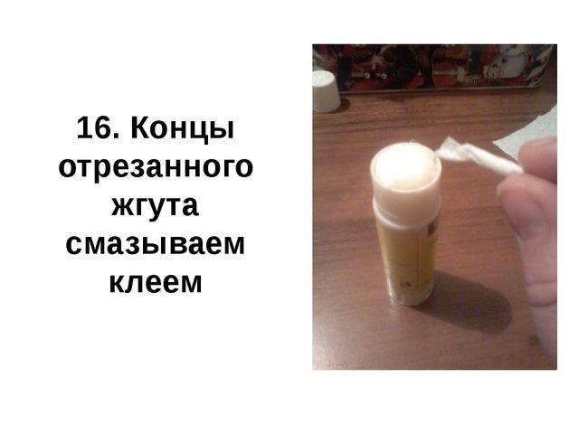 16. Концы отрезанного жгута смазываем клеем