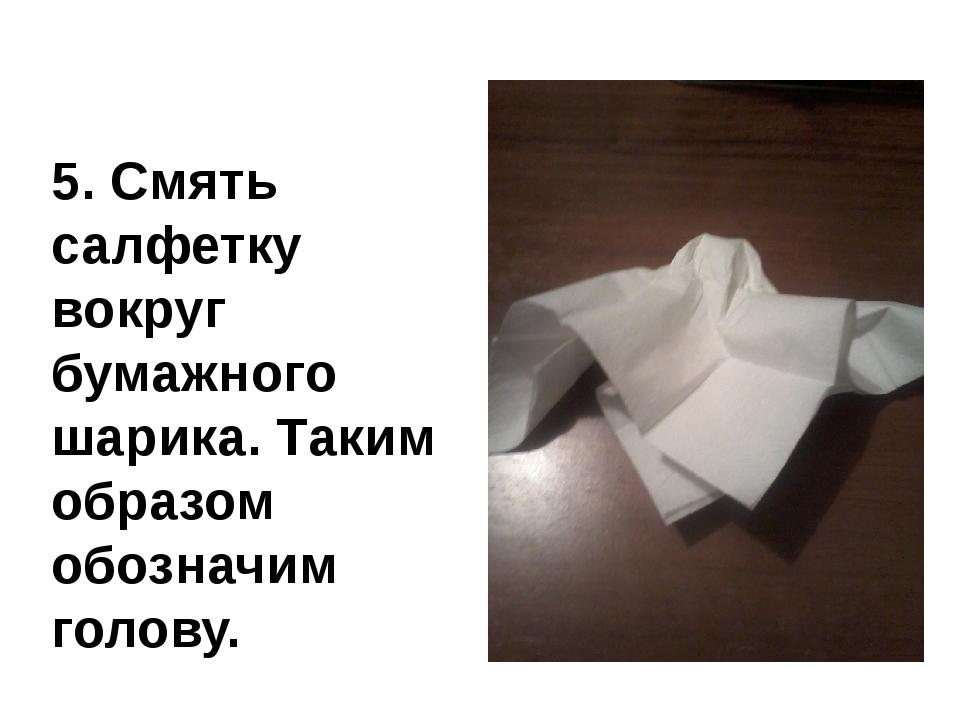 5. Смять салфетку вокруг бумажного шарика. Таким образом обозначим голову.