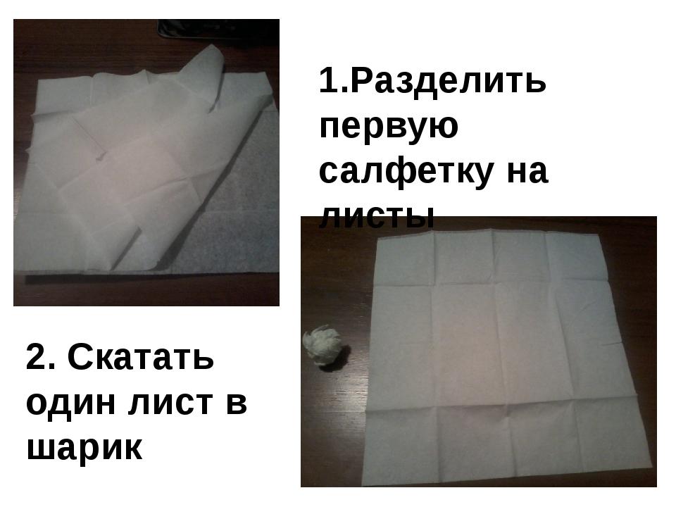 1.Разделить первую салфетку на листы 2. Скатать один лист в шарик