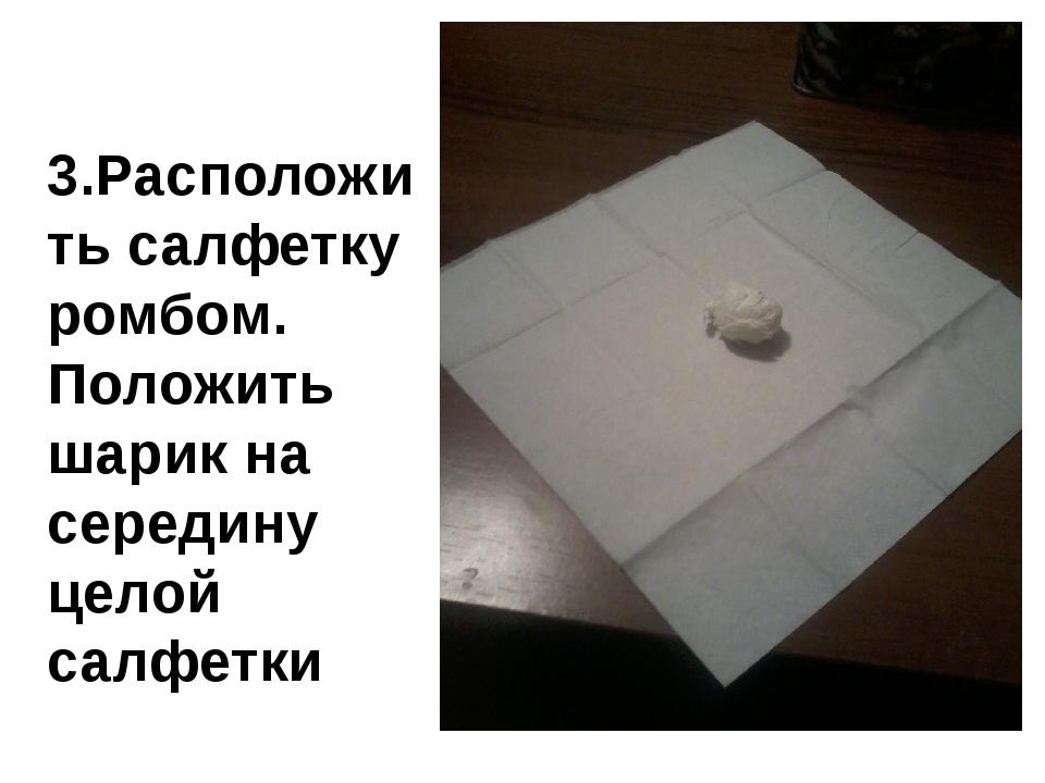 3.Расположить салфетку ромбом. Положить шарик на середину целой салфетки