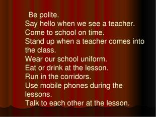Be polite. Say hello when we see a teacher. Come to school on time. Stand up
