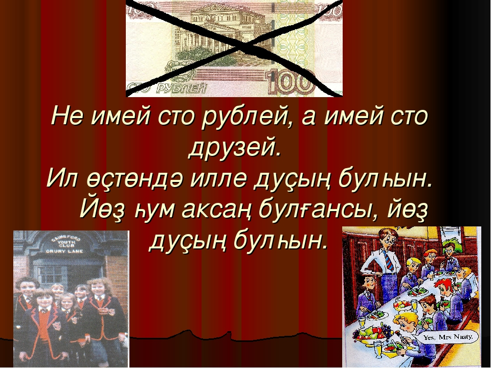 Не имей сто рублей, а имей сто друзей. Ил өҫтөндә илле дуҫың булһын. Йөҙ һум...