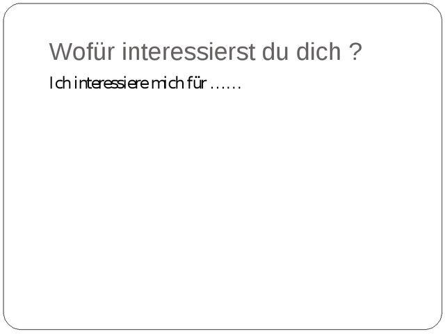 Wofür interessierst du dich ? Ich interessiere mich für ……