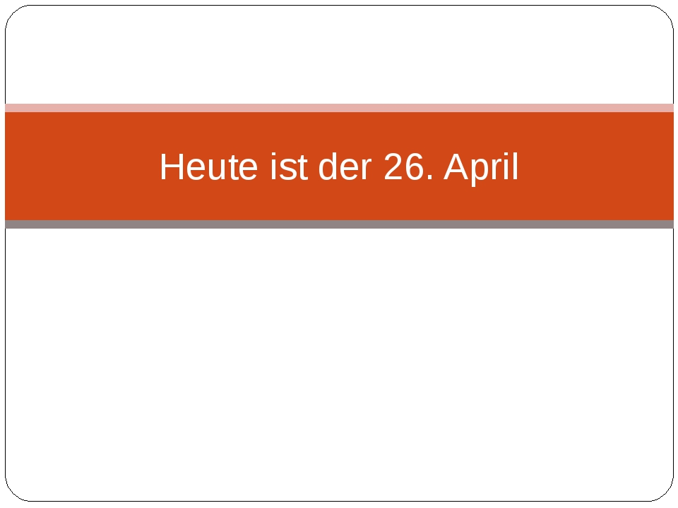 Heute ist der 26. April