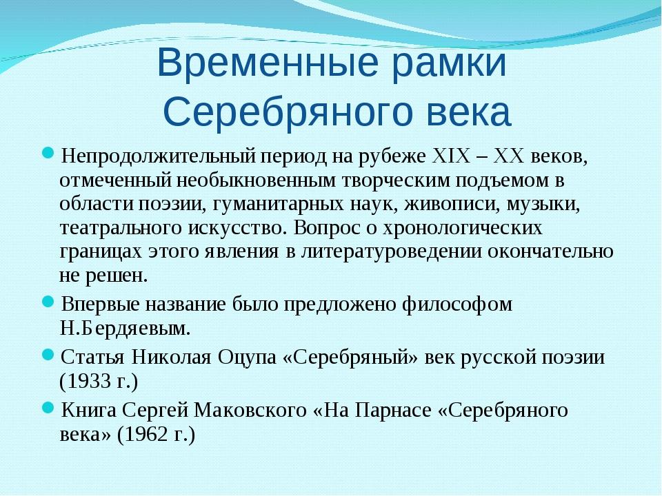 Временные рамки Серебряного века Непродолжительный период на рубеже XIX – XХ...