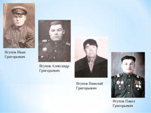 Ягупов Иван Григорьевич Ягупов Александр Григорьевич Ягупов Николай Григорьев