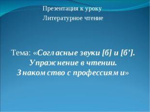 Презентация к уроку Литературное чтение Тема: «Согласные звуки [б] и [б']. Уп