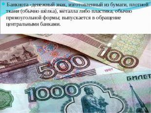 Банкнота -денежный знак, изготовленный из бумаги, плотной ткани (обычно шёлка