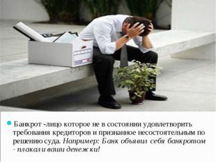Банкрот -лицо которое не в состоянии удовлетворить требования кредиторов и п