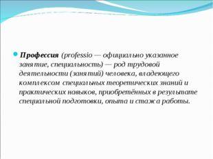 Профессия (professio— официально указанное занятие, специальность)— род тр