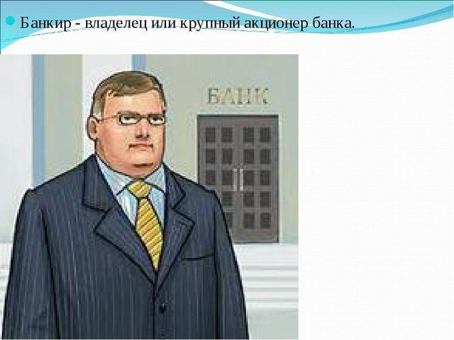 Банкир - владелец или крупный акционер банка.