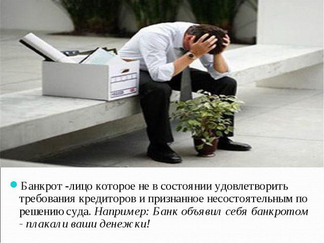 Банкрот -лицо которое не в состоянии удовлетворить требования кредиторов и п...