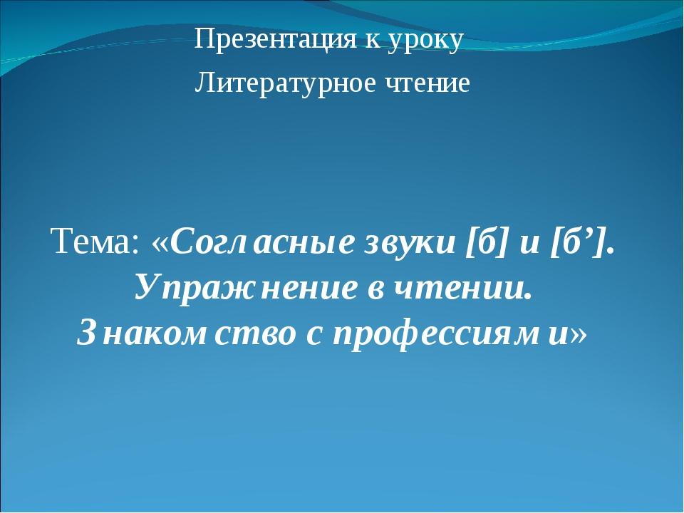 Презентация к уроку Литературное чтение Тема: «Согласные звуки [б] и [б']. Уп...