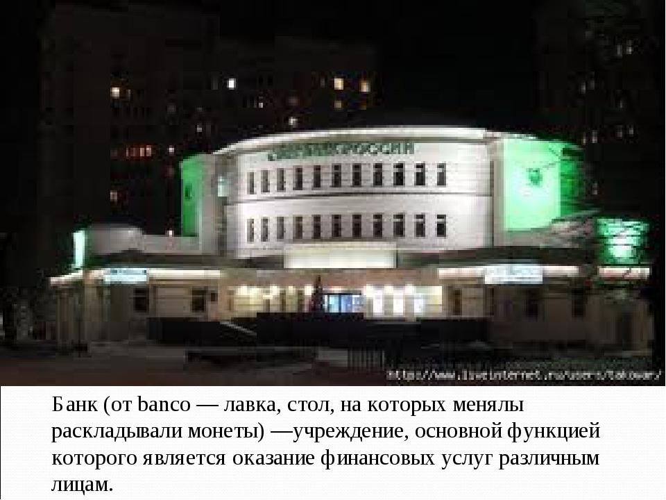 Банк (от banco— лавка, стол, на которых менялы раскладывали монеты)—учрежде...