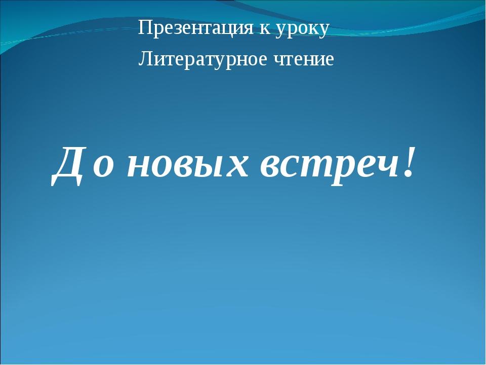 Презентация к уроку Литературное чтение До новых встреч!