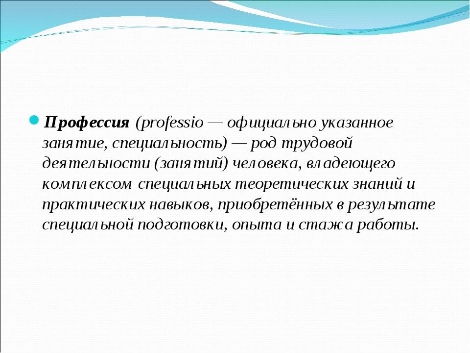Профессия (professio— официально указанное занятие, специальность)— род тр...