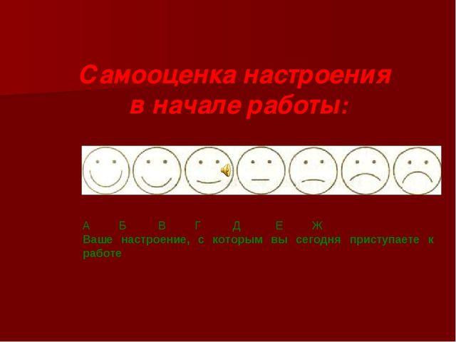 Самооценка настроения в начале работы: А Б В Г Д Е Ж Ваше настроение, с котор...