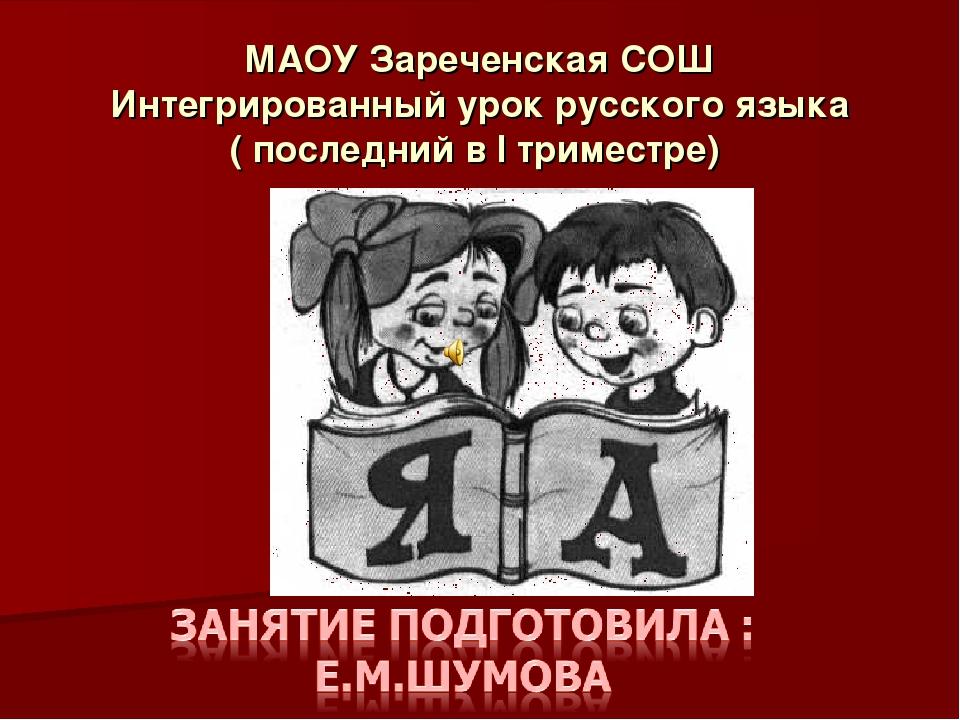 МАОУ Зареченская СОШ Интегрированный урок русского языка ( последний в I трим...