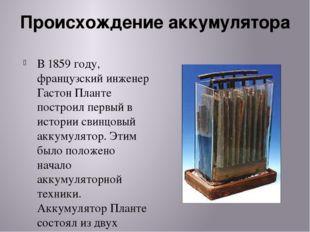 Происхождение аккумулятора В 1859 году, французский инженер Гастон Планте пос