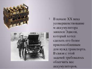 В начале XX века усовершенствованием аккумулятора занялся Эдисон, который хо