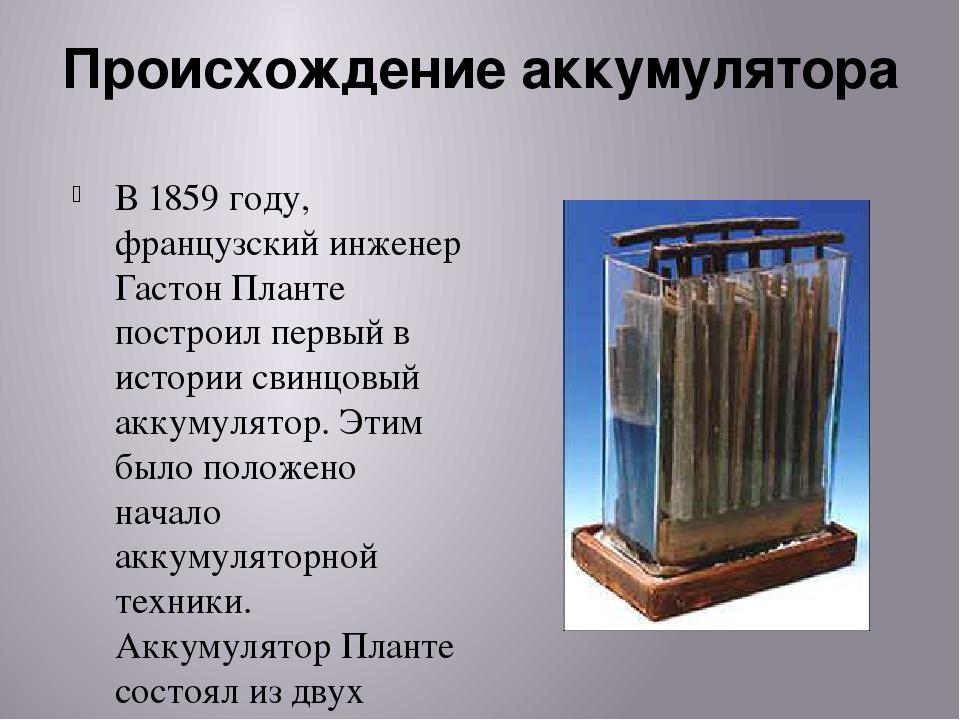 Происхождение аккумулятора В 1859 году, французский инженер Гастон Планте пос...