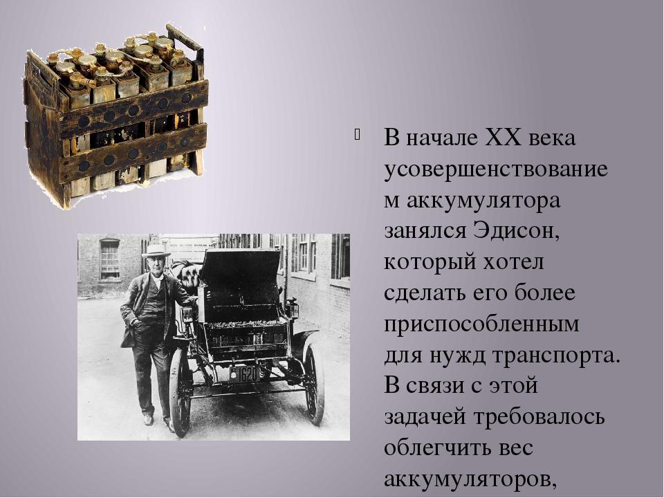 В начале XX века усовершенствованием аккумулятора занялся Эдисон, который хо...