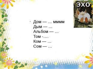 Дом — … мммм Дым — … Альбом — … Том -…. Ком — … Сом — …