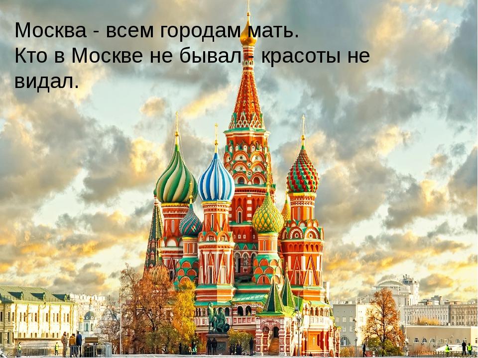 Москва - всем городам мать. Кто в Москве не бывал - красоты не видал.