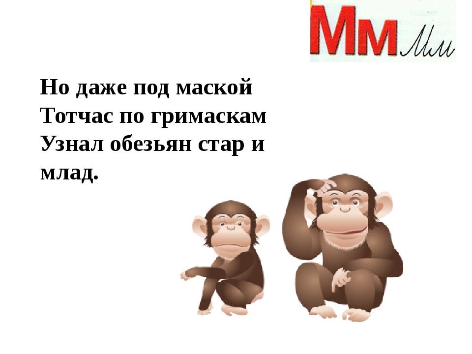 Но даже под маской Тотчас по гримаскам Узнал обезьян стар и млад.