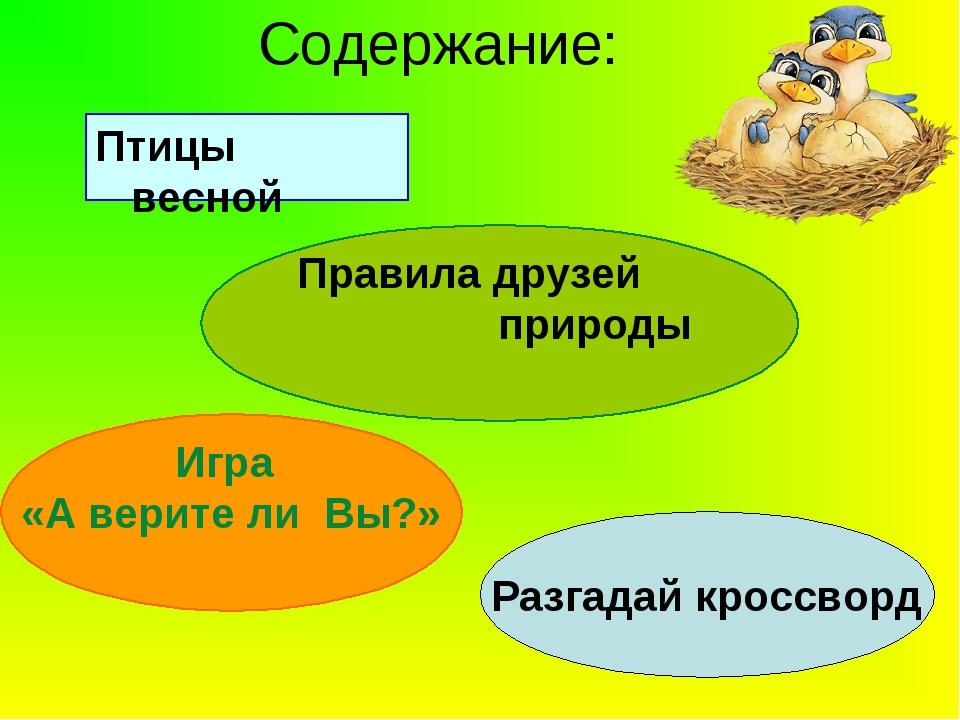 Содержание: Птицы весной Правила друзей природы Игра «А верите ли Вы?» Разгад...