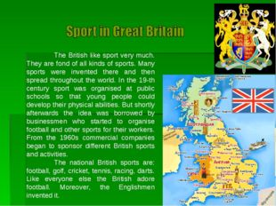 The British like sport very much. They are fond of all kinds of sports. Many